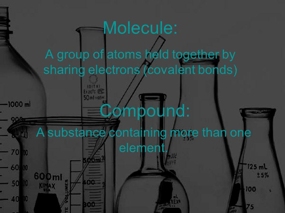 Molecule: A group of atoms held together by sharing electrons (covalent bonds) Compound: A substance containing more than one element.