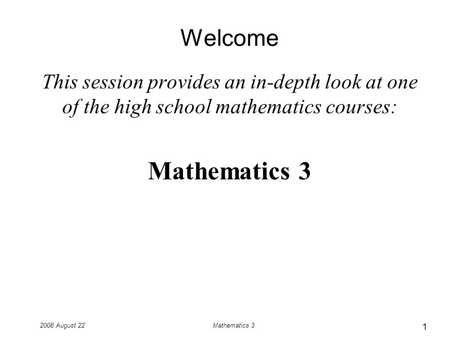 2008 August 22Mathematics 3 Welcome This session provides an in-depth look at one of the high school mathematics courses: Mathematics 3 1
