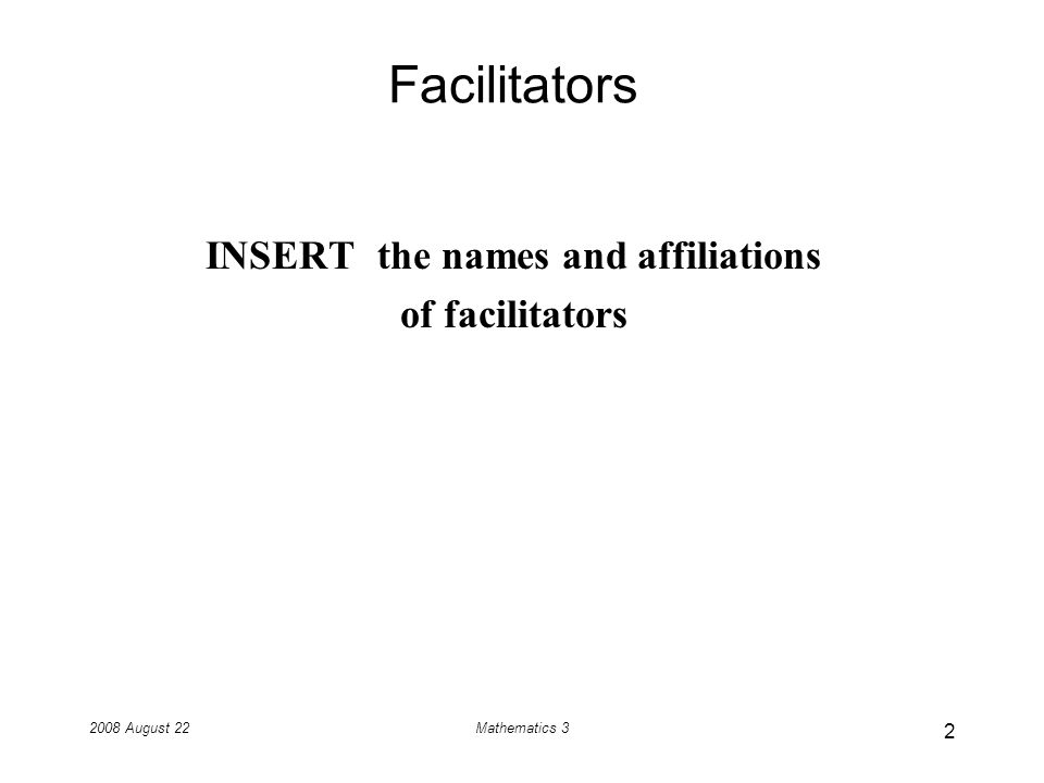 2008 August 22Mathematics 3 Facilitators INSERT the names and affiliations of facilitators 2