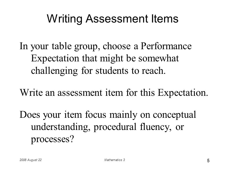 2008 August 22Mathematics 3 Writing Assessment Items In your table group, choose a Performance Expectation that might be somewhat challenging for students to reach.