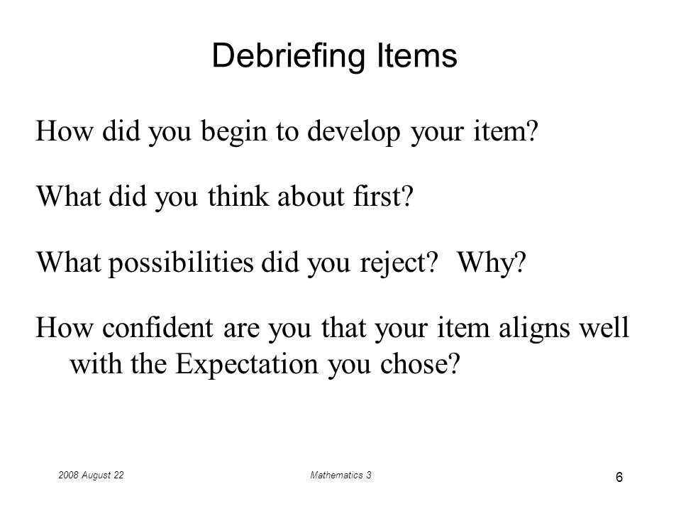 2008 August 22Mathematics 3 Debriefing Items How did you begin to develop your item.