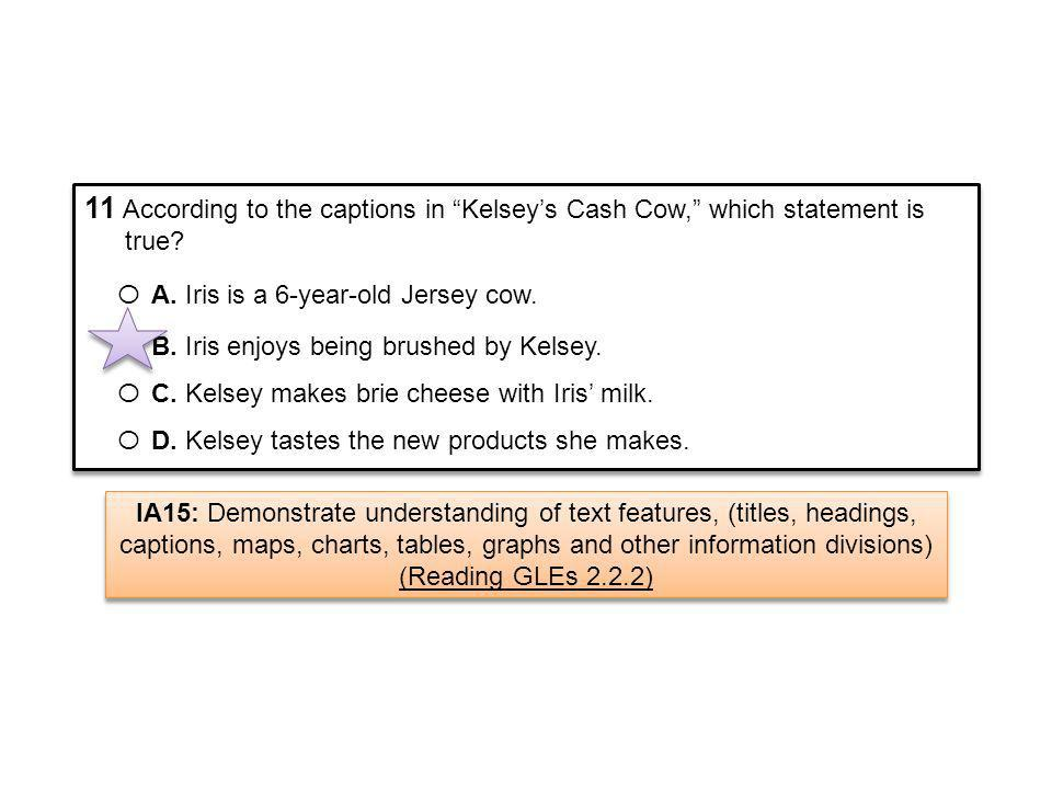 11 According to the captions in Kelseys Cash Cow, which statement is true? Ο A. Iris is a 6-year-old Jersey cow. Ο B. Iris enjoys being brushed by Kel
