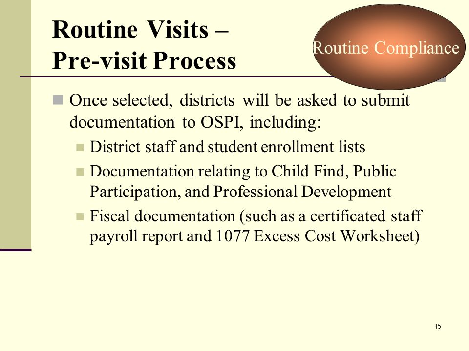 15 Routine Visits – Pre-visit Process Once selected, districts will be asked to submit documentation to OSPI, including: District staff and student enrollment lists Documentation relating to Child Find, Public Participation, and Professional Development Fiscal documentation (such as a certificated staff payroll report and 1077 Excess Cost Worksheet) Routine Compliance