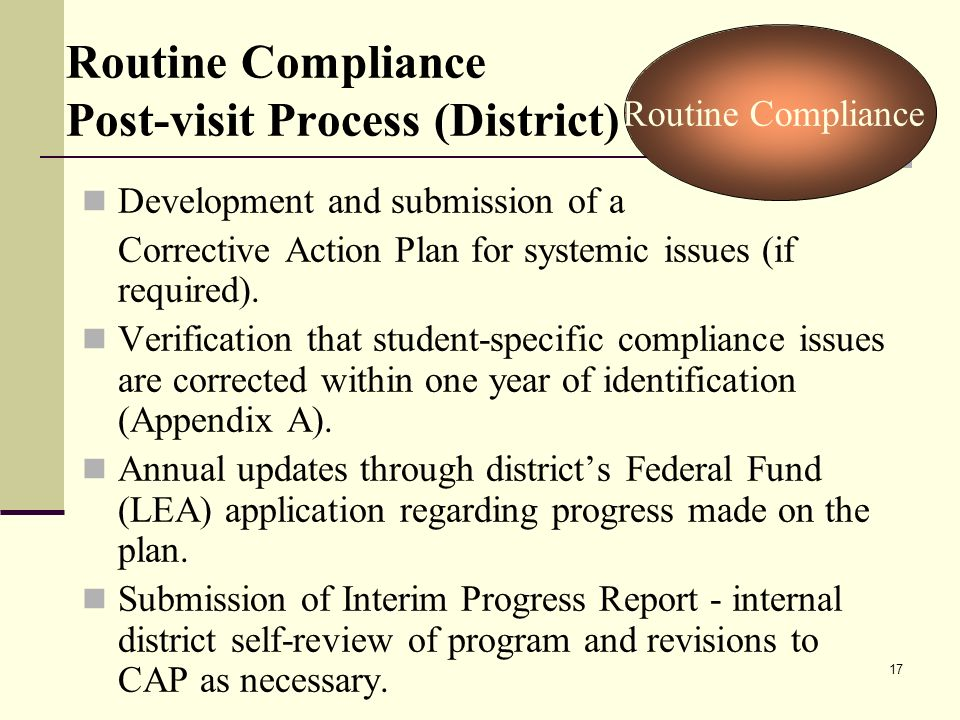 17 Routine Compliance Post-visit Process (District) Development and submission of a Corrective Action Plan for systemic issues (if required).