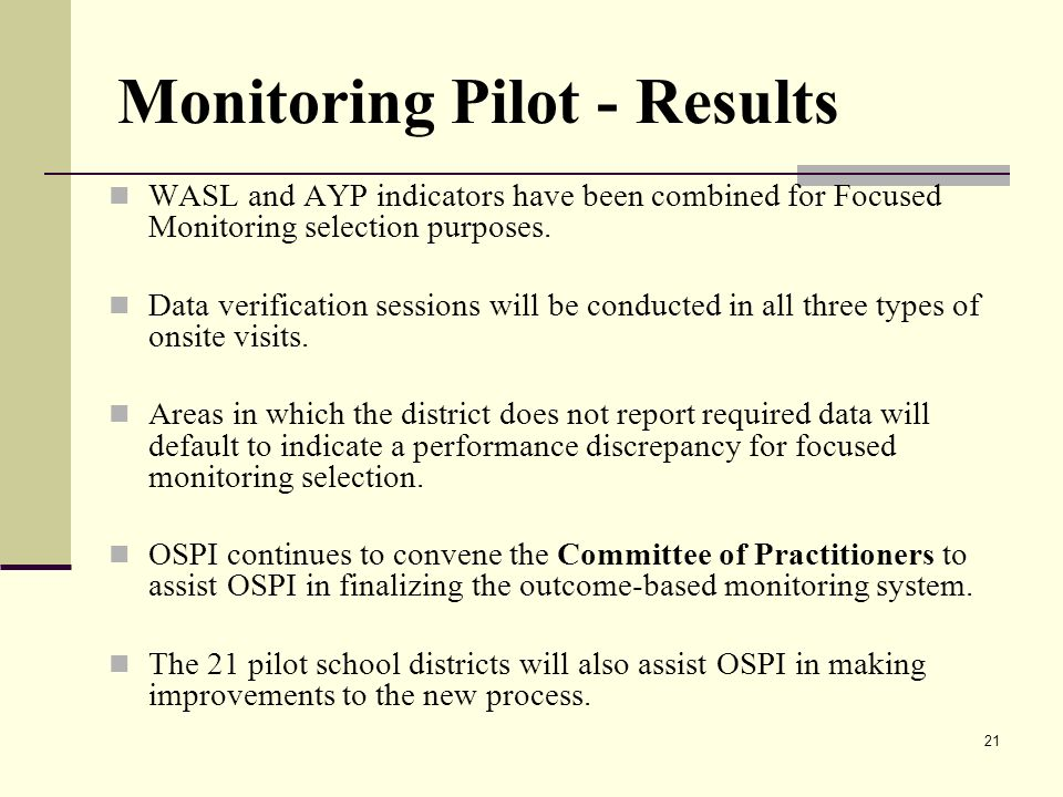 21 Monitoring Pilot - Results WASL and AYP indicators have been combined for Focused Monitoring selection purposes.