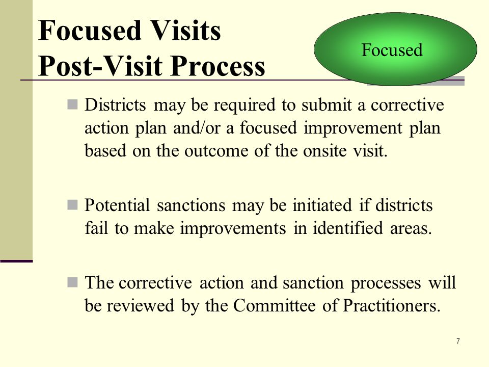 7 Focused Visits Post-Visit Process Districts may be required to submit a corrective action plan and/or a focused improvement plan based on the outcome of the onsite visit.