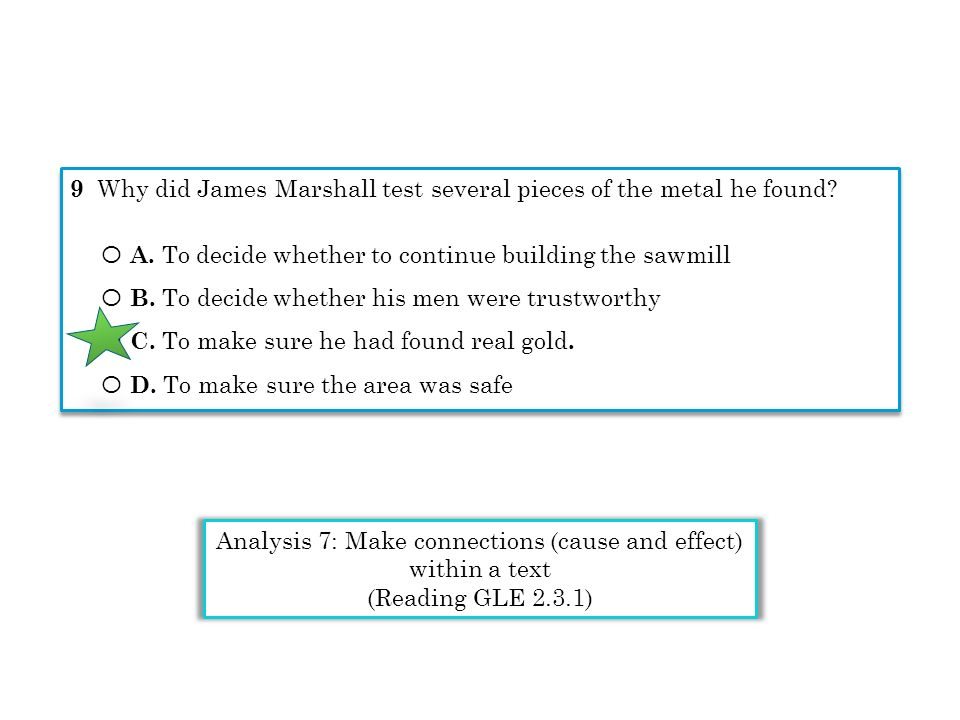9 Why did James Marshall test several pieces of the metal he found? Ο A. To decide whether to continue building the sawmill Ο B. To decide whether his