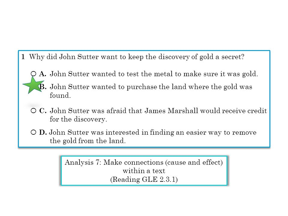 1 Why did John Sutter want to keep the discovery of gold a secret? Ο A. John Sutter wanted to test the metal to make sure it was gold. Ο B. John Sutte