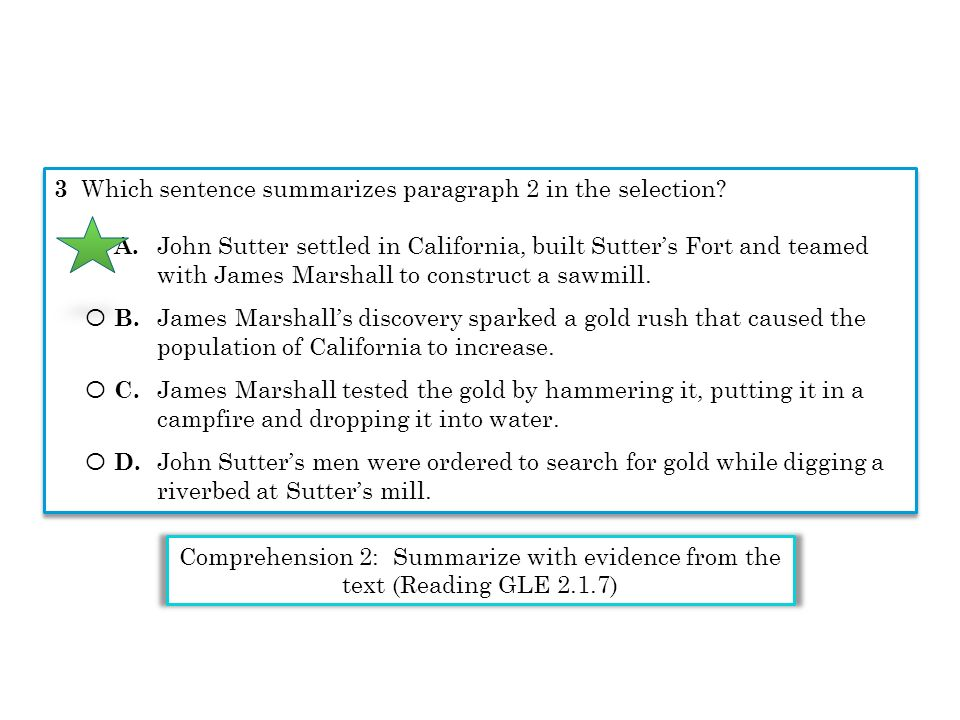 3 Which sentence summarizes paragraph 2 in the selection? Ο A. John Sutter settled in California, built Sutters Fort and teamed with James Marshall to