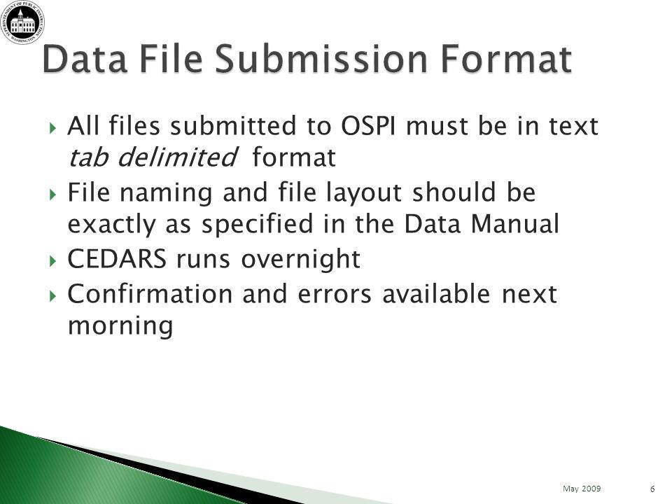 All files submitted to OSPI must be in text tab delimited format File naming and file layout should be exactly as specified in the Data Manual CEDARS runs overnight Confirmation and errors available next morning 6 May 2009