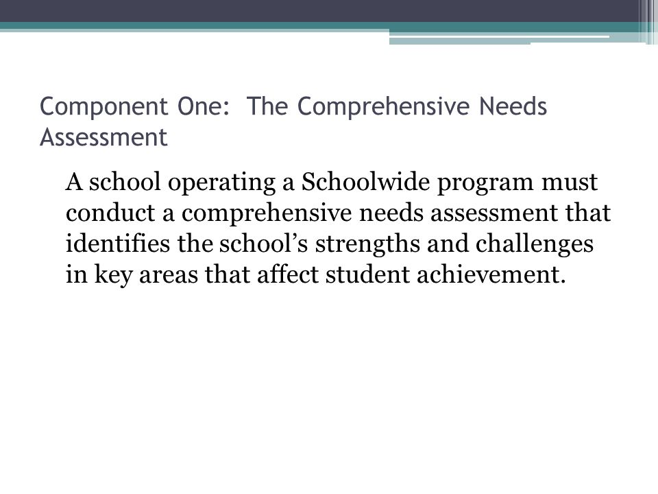 Component One: The Comprehensive Needs Assessment A school operating a Schoolwide program must conduct a comprehensive needs assessment that identifies the schools strengths and challenges in key areas that affect student achievement.