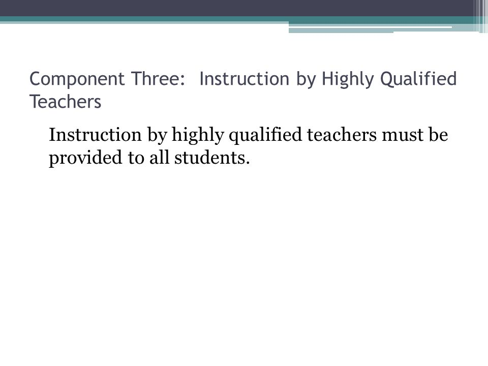 Component Three: Instruction by Highly Qualified Teachers Instruction by highly qualified teachers must be provided to all students.