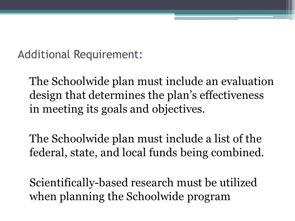 Additional Requirement: The Schoolwide plan must include an evaluation design that determines the plans effectiveness in meeting its goals and objectives.