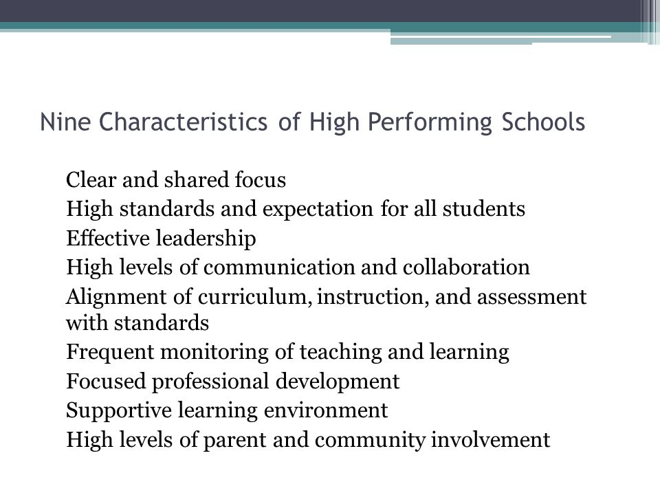 Nine Characteristics of High Performing Schools Clear and shared focus High standards and expectation for all students Effective leadership High levels of communication and collaboration Alignment of curriculum, instruction, and assessment with standards Frequent monitoring of teaching and learning Focused professional development Supportive learning environment High levels of parent and community involvement