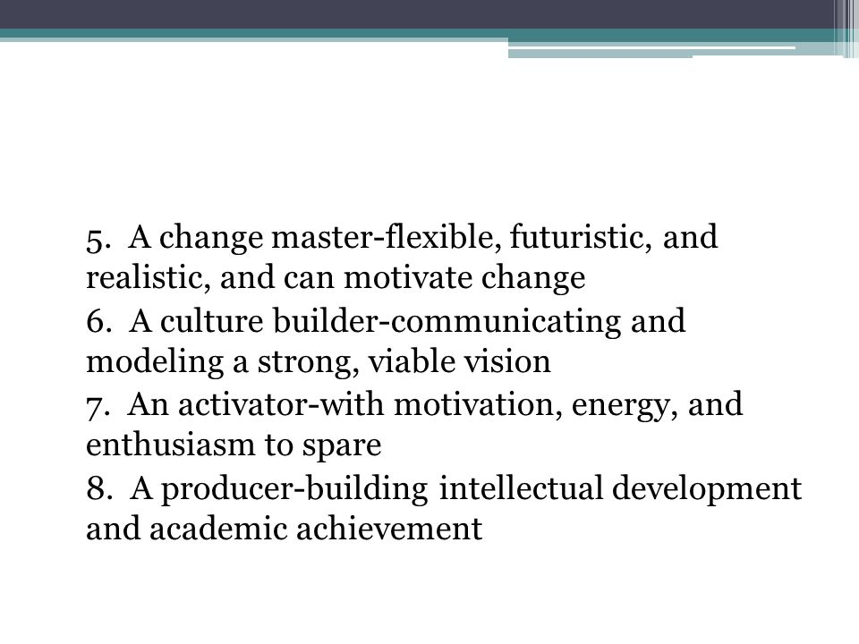5. A change master-flexible, futuristic, and realistic, and can motivate change 6.