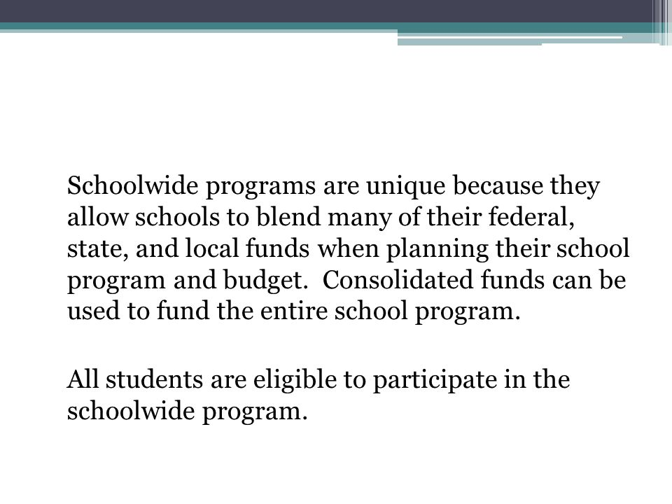 Schoolwide programs are unique because they allow schools to blend many of their federal, state, and local funds when planning their school program and budget.