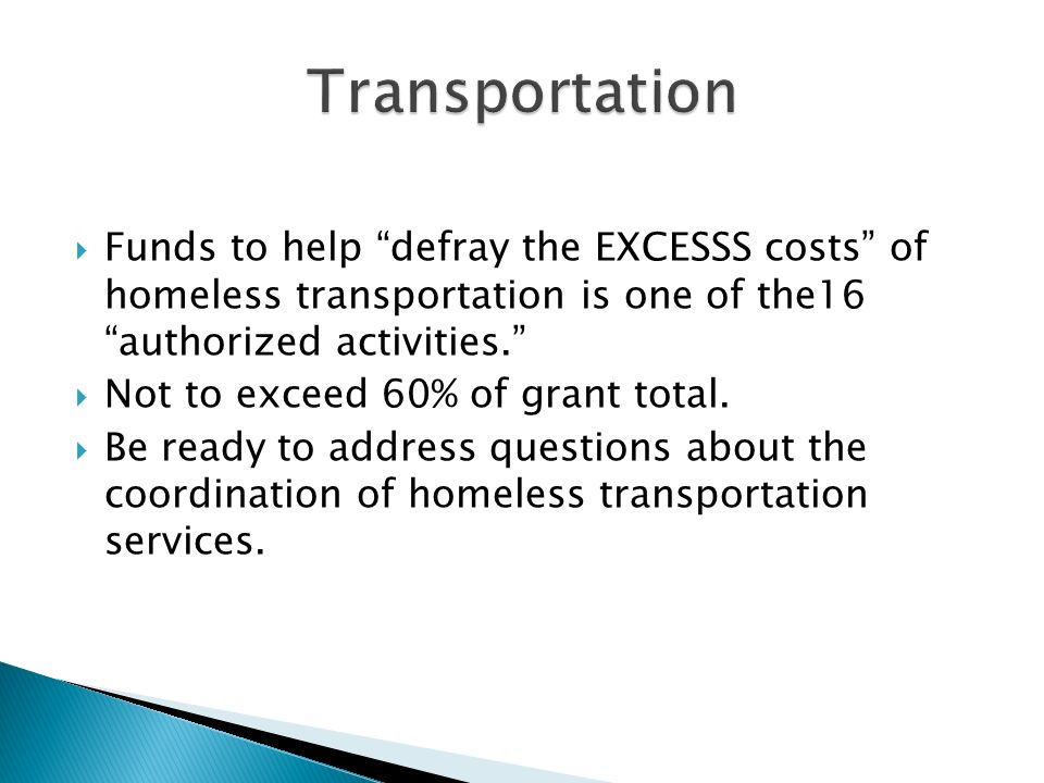 Funds to help defray the EXCESSS costs of homeless transportation is one of the16 authorized activities.