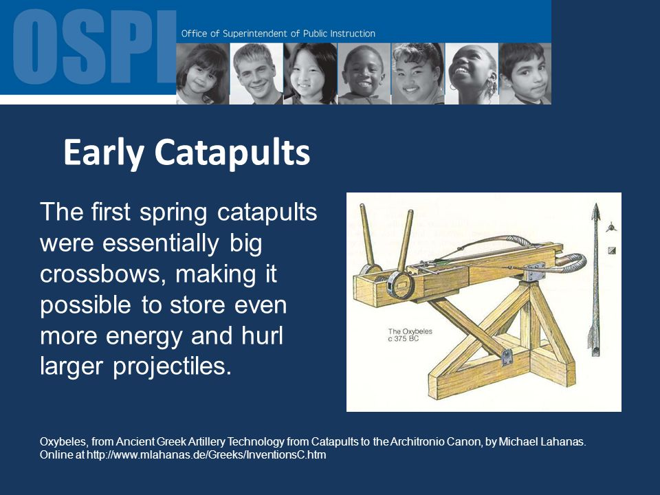 Early Catapults The first spring catapults were essentially big crossbows, making it possible to store even more energy and hurl larger projectiles.