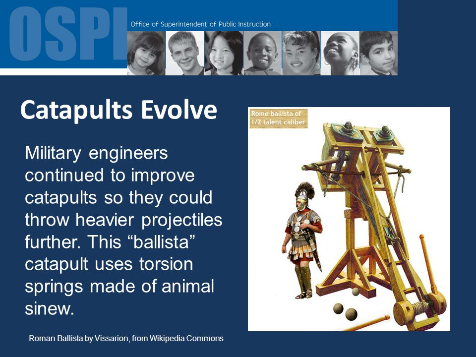 Catapults Evolve Military engineers continued to improve catapults so they could throw heavier projectiles further.
