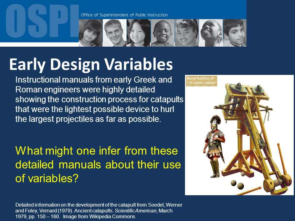 Early Design Variables Instructional manuals from early Greek and Roman engineers were highly detailed showing the construction process for catapults that were the lightest possible device to hurl the largest projectiles as far as possible.