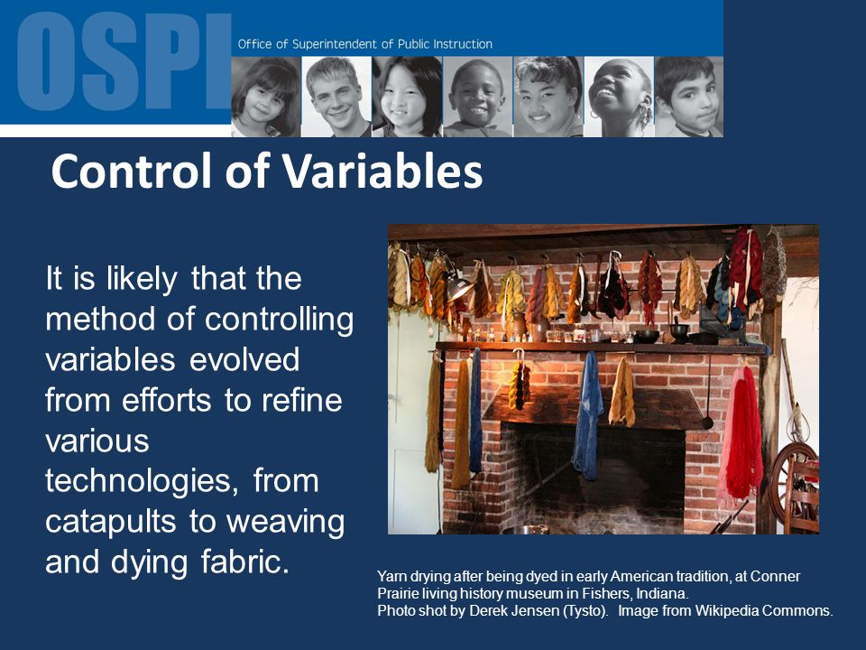 Control of Variables It is likely that the method of controlling variables evolved from efforts to refine various technologies, from catapults to weaving and dying fabric.