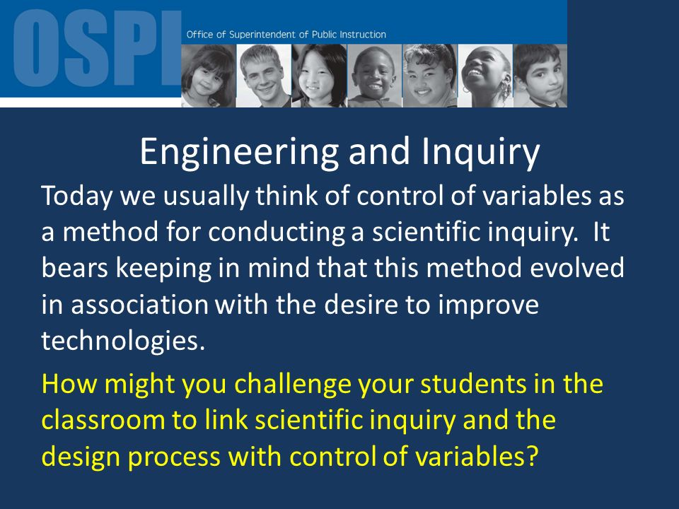 Engineering and Inquiry Today we usually think of control of variables as a method for conducting a scientific inquiry.