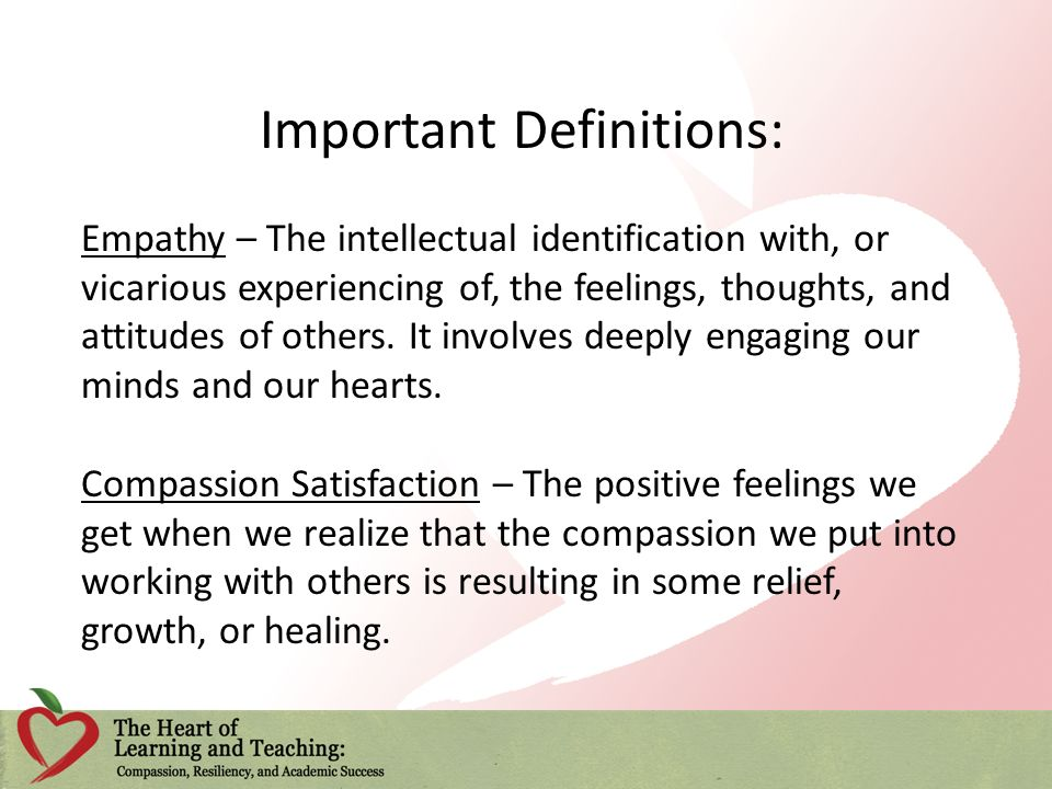 Important Definitions: Empathy – The intellectual identification with, or vicarious experiencing of, the feelings, thoughts, and attitudes of others.