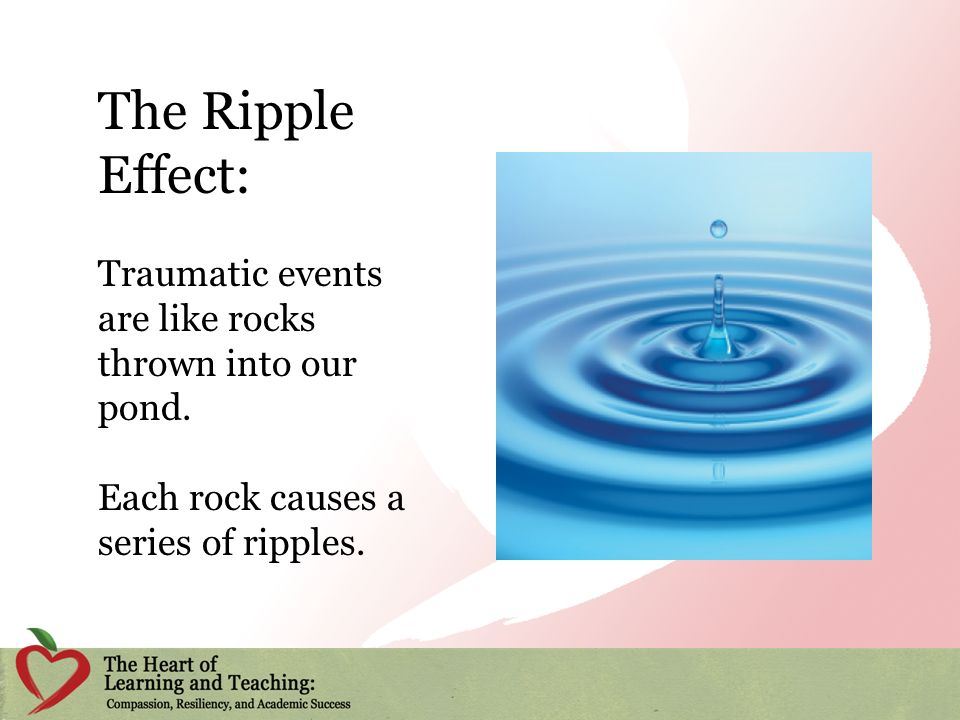 The Ripple Effect: Traumatic events are like rocks thrown into our pond.