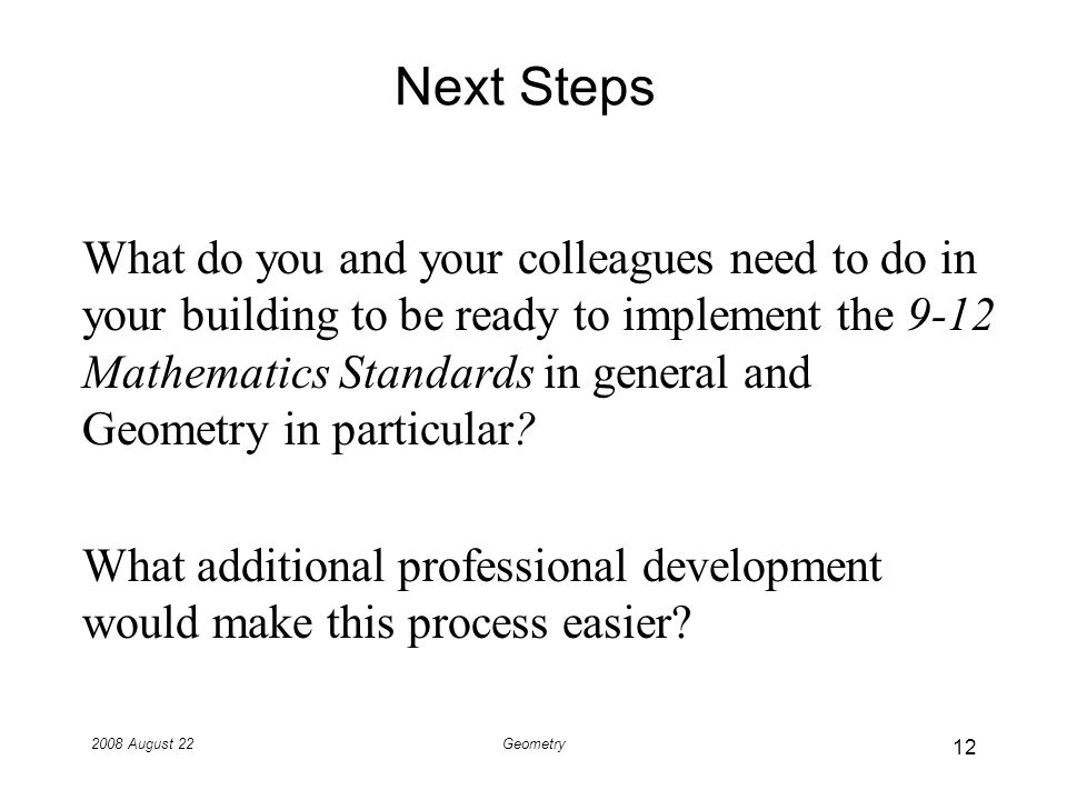 2008 August 22Geometry Next Steps What do you and your colleagues need to do in your building to be ready to implement the 9-12 Mathematics Standards in general and Geometry in particular.