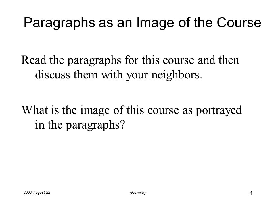 2008 August 22Geometry Paragraphs as an Image of the Course Read the paragraphs for this course and then discuss them with your neighbors.