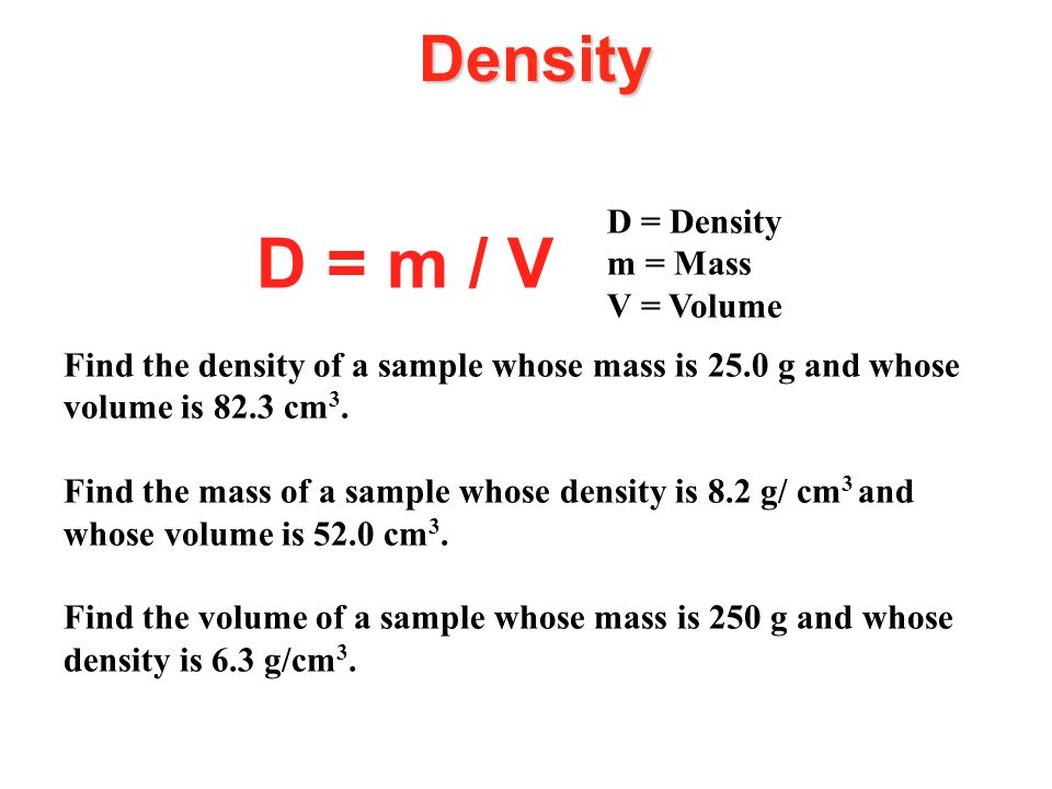Density D = m / V D = Density m = Mass V = Volume Find the density of a sample whose mass is 25.0 g and whose volume is 82.3 cm 3. Find the mass of a