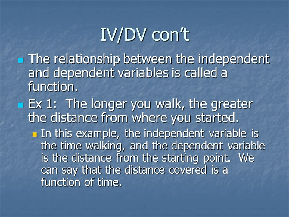 IV/DV cont The relationship between the independent and dependent variables is called a function. The relationship between the independent and depende