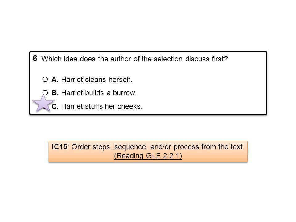 6 Which idea does the author of the selection discuss first? Ο A. Harriet cleans herself. Ο B. Harriet builds a burrow. Ο C. Harriet stuffs her cheeks