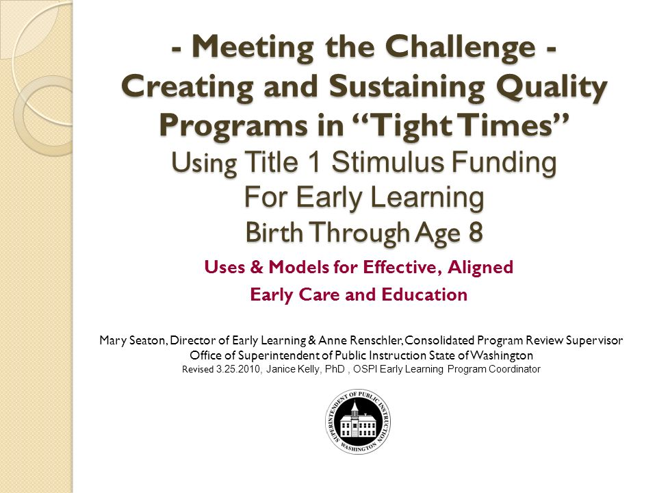 - Meeting the Challenge - Creating and Sustaining Quality Programs in Tight Times Using Title 1 Stimulus Funding For Early Learning Birth Through Age 8 Uses & Models for Effective, Aligned Early Care and Education Mary Seaton, Director of Early Learning & Anne Renschler, Consolidated Program Review Supervisor Office of Superintendent of Public Instruction State of Washington Revised , Janice Kelly, PhD, OSPI Early Learning Program Coordinator