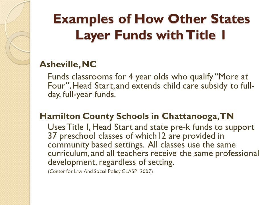Examples of How Other States Layer Funds with Title 1 Asheville, NC Funds classrooms for 4 year olds who qualify More at Four, Head Start, and extends child care subsidy to full- day, full-year funds.