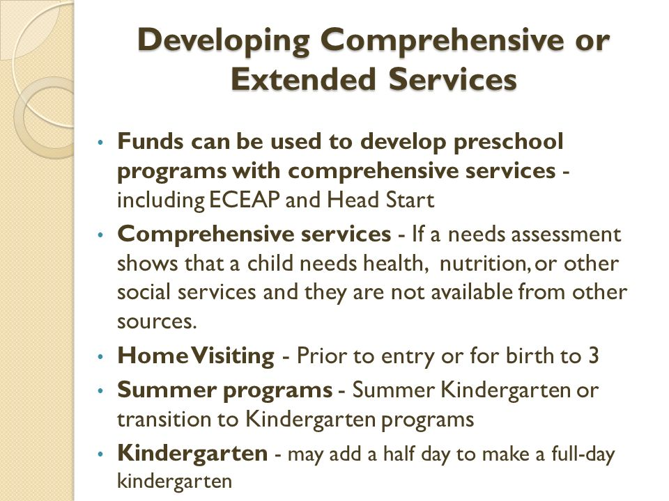 Developing Comprehensive or Extended Services Funds can be used to develop preschool programs with comprehensive services - including ECEAP and Head Start Comprehensive services - If a needs assessment shows that a child needs health, nutrition, or other social services and they are not available from other sources.
