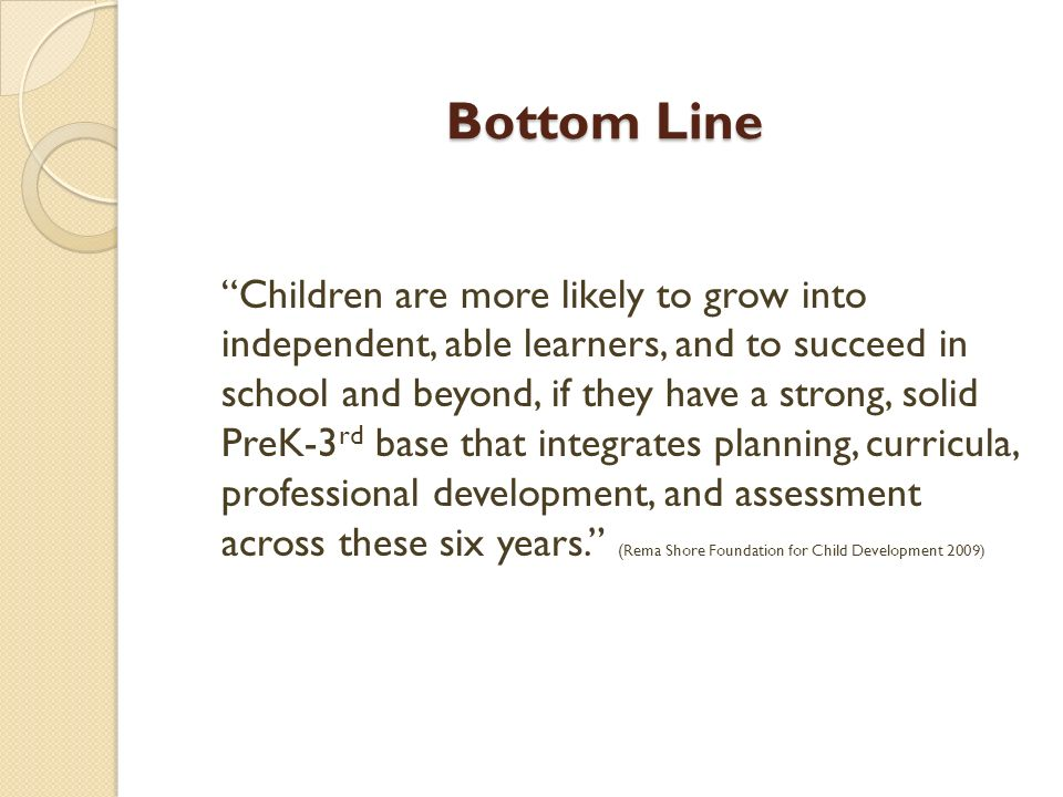 Bottom Line Children are more likely to grow into independent, able learners, and to succeed in school and beyond, if they have a strong, solid PreK-3 rd base that integrates planning, curricula, professional development, and assessment across these six years.
