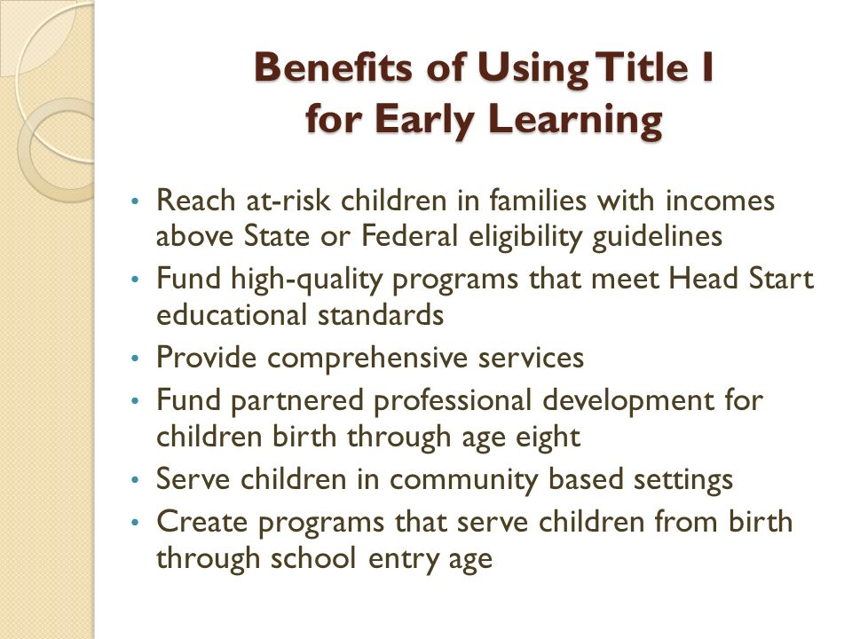 Benefits of Using Title I for Early Learning Reach at-risk children in families with incomes above State or Federal eligibility guidelines Fund high-quality programs that meet Head Start educational standards Provide comprehensive services Fund partnered professional development for children birth through age eight Serve children in community based settings Create programs that serve children from birth through school entry age