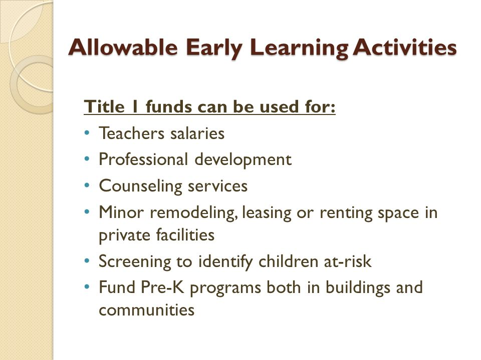 Allowable Early Learning Activities Title 1 funds can be used for: Teachers salaries Professional development Counseling services Minor remodeling, leasing or renting space in private facilities Screening to identify children at-risk Fund Pre-K programs both in buildings and communities