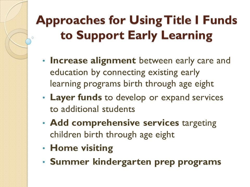 Approaches for Using Title I Funds to Support Early Learning Approaches for Using Title I Funds to Support Early Learning Increase alignment between early care and education by connecting existing early learning programs birth through age eight Layer funds to develop or expand services to additional students Add comprehensive services targeting children birth through age eight Home visiting Summer kindergarten prep programs