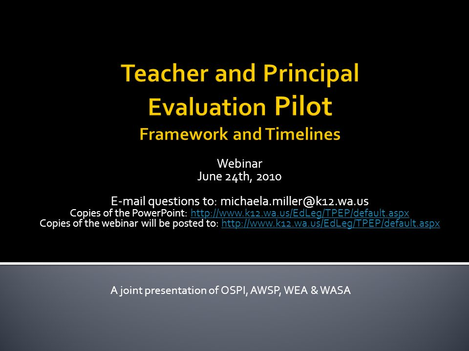 Webinar June 24th, 2010 E-mail questions to: michaela.miller@k12.wa.us Copies of the PowerPoint: http://www.k12.wa.us/EdLeg/TPEP/default.aspxhttp://www.k12.wa.us/EdLeg/TPEP/default.aspx Copies of the webinar will be posted to: http://www.k12.wa.us/EdLeg/TPEP/default.aspxhttp://www.k12.wa.us/EdLeg/TPEP/default.aspx A joint presentation of OSPI, AWSP, WEA & WASA