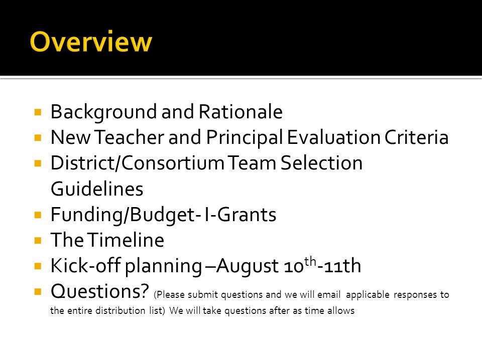 Background and Rationale New Teacher and Principal Evaluation Criteria District/Consortium Team Selection Guidelines Funding/Budget- I-Grants The Timeline Kick-off planning –August 10 th -11th Questions.