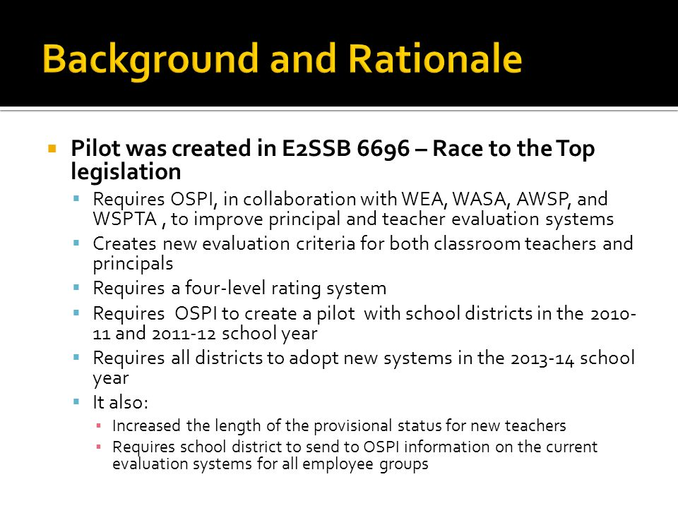 Pilot was created in E2SSB 6696 – Race to the Top legislation Requires OSPI, in collaboration with WEA, WASA, AWSP, and WSPTA, to improve principal and teacher evaluation systems Creates new evaluation criteria for both classroom teachers and principals Requires a four-level rating system Requires OSPI to create a pilot with school districts in the 2010- 11 and 2011-12 school year Requires all districts to adopt new systems in the 2013-14 school year It also: Increased the length of the provisional status for new teachers Requires school district to send to OSPI information on the current evaluation systems for all employee groups