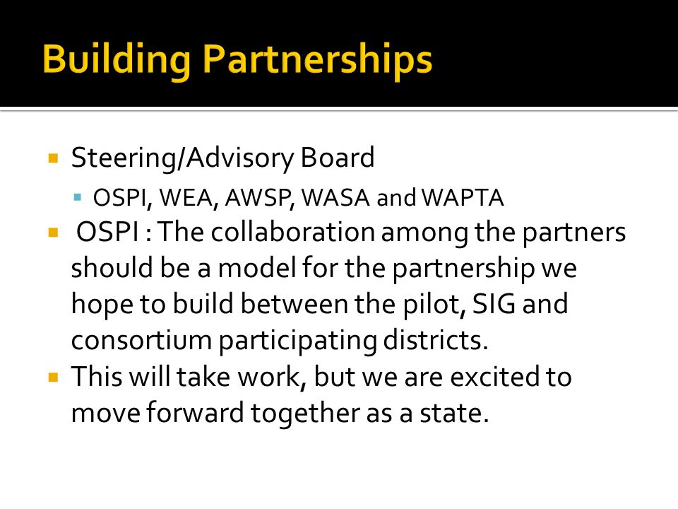 Steering/Advisory Board OSPI, WEA, AWSP, WASA and WAPTA OSPI : The collaboration among the partners should be a model for the partnership we hope to build between the pilot, SIG and consortium participating districts.