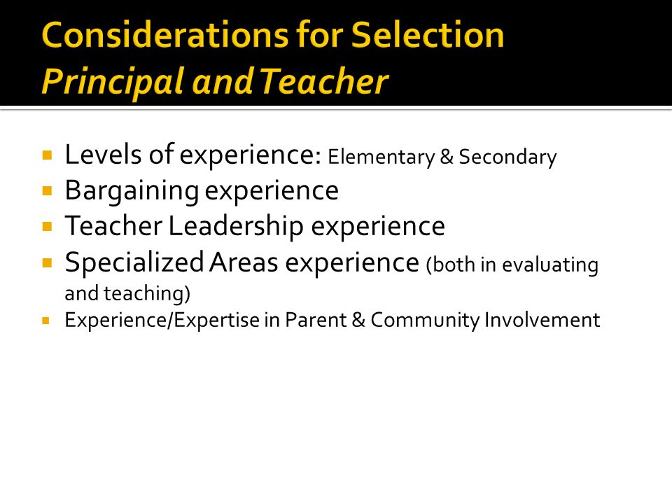 Levels of experience: Elementary & Secondary Bargaining experience Teacher Leadership experience Specialized Areas experience (both in evaluating and teaching) Experience/Expertise in Parent & Community Involvement