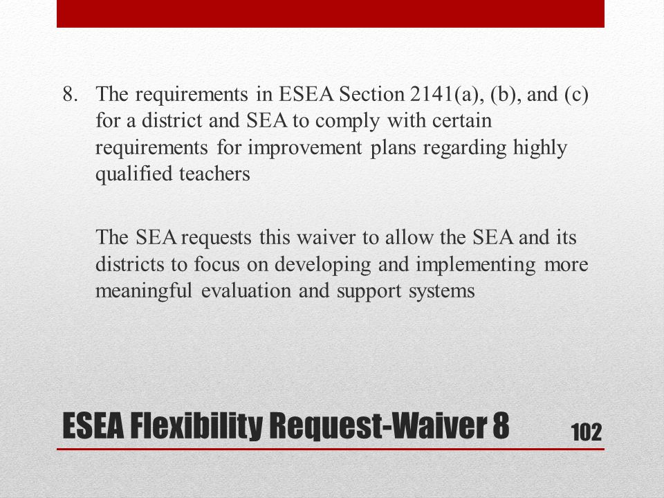 8.The requirements in ESEA Section 2141(a), (b), and (c) for a district and SEA to comply with certain requirements for improvement plans regarding highly qualified teachers The SEA requests this waiver to allow the SEA and its districts to focus on developing and implementing more meaningful evaluation and support systems ESEA Flexibility Request-Waiver 8 102