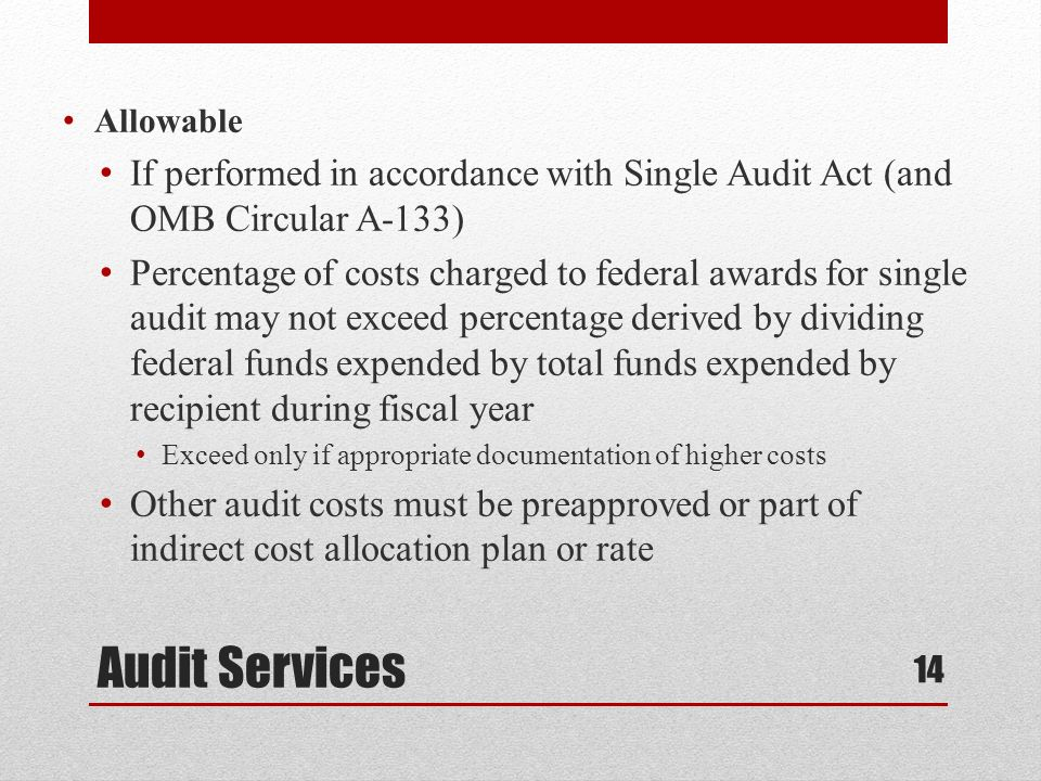 Audit Services Allowable If performed in accordance with Single Audit Act (and OMB Circular A-133) Percentage of costs charged to federal awards for single audit may not exceed percentage derived by dividing federal funds expended by total funds expended by recipient during fiscal year Exceed only if appropriate documentation of higher costs Other audit costs must be preapproved or part of indirect cost allocation plan or rate 14