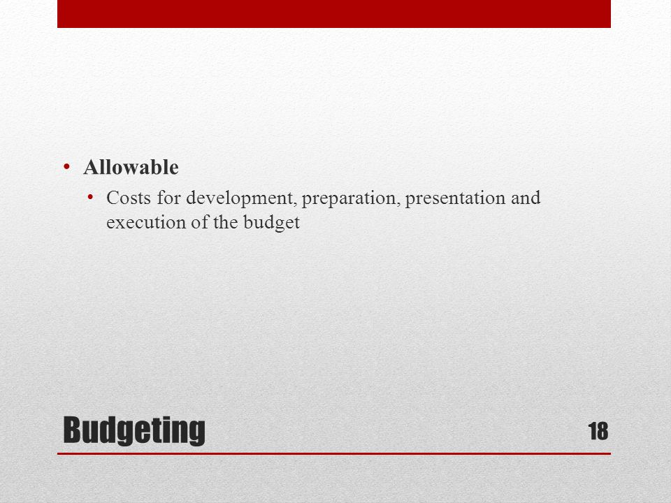 Budgeting Allowable Costs for development, preparation, presentation and execution of the budget 18