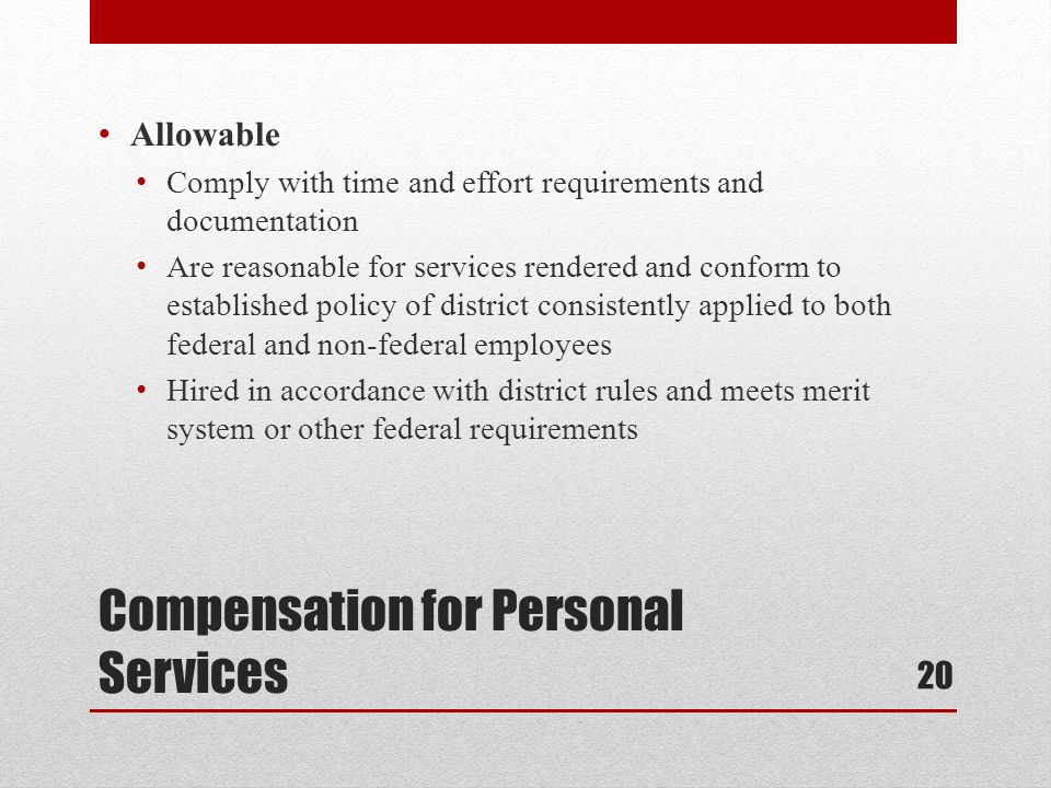 Compensation for Personal Services Allowable Comply with time and effort requirements and documentation Are reasonable for services rendered and conform to established policy of district consistently applied to both federal and non-federal employees Hired in accordance with district rules and meets merit system or other federal requirements 20