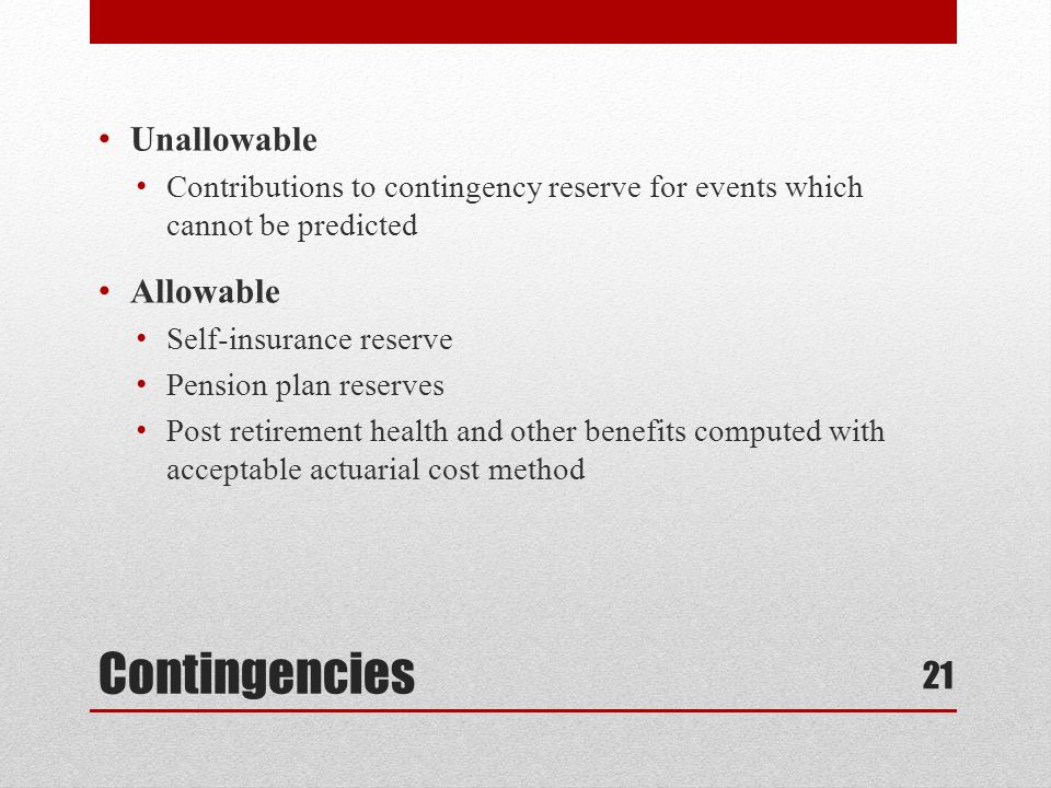 Contingencies Unallowable Contributions to contingency reserve for events which cannot be predicted Allowable Self-insurance reserve Pension plan reserves Post retirement health and other benefits computed with acceptable actuarial cost method 21